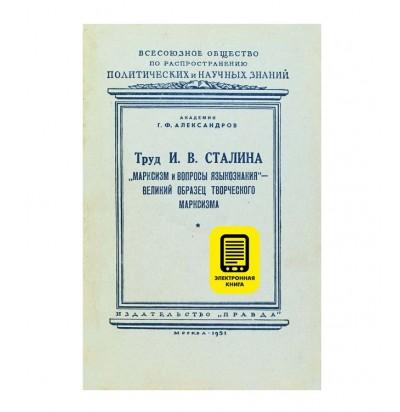 """Г.Ф. Александров """"Труд И.В. Сталина """"Марксизм и вопросы языкознания"""" - великий образец творческого марксизма"""", 1951 г."""