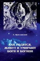 Е. Ярославский «Как родятся, живут и умирают боги и богини»